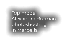 Top model  Alexandra Burman photoshooting in Marbella