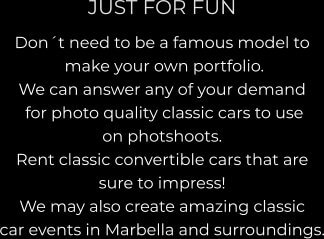 JUST FOR FUN Don´t need to be a famous model to  make your own portfolio.   We can answer any of your demand  for photo quality classic cars to use  on photshoots.  Rent classic convertible cars that are  sure to impress! We may also create amazing classic  car events in Marbella and surroundings.